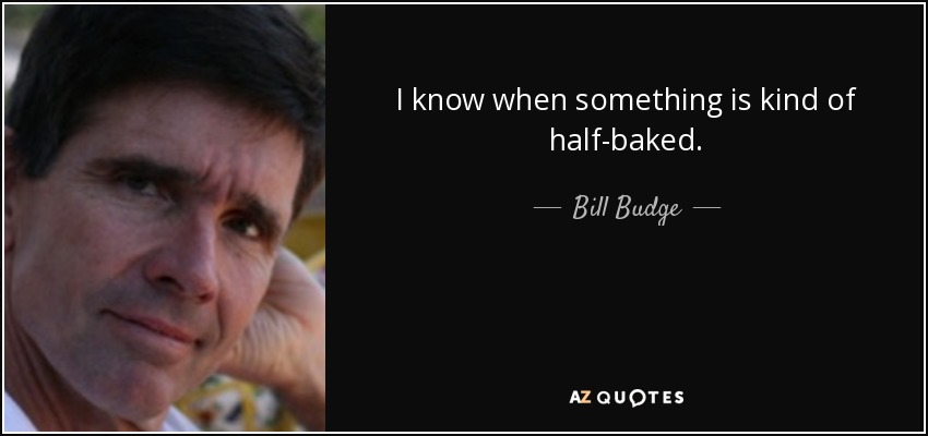 I know when something is kind of half-baked. - Bill Budge