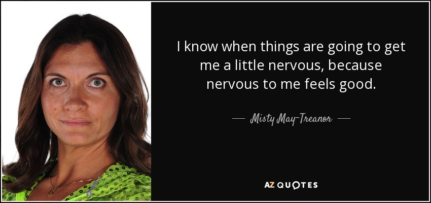 I know when things are going to get me a little nervous, because nervous to me feels good. - Misty May-Treanor