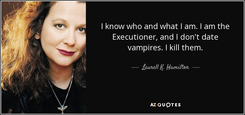 I know who and what I am. I am the Executioner, and I don't date vampires. I kill them. - Laurell K. Hamilton