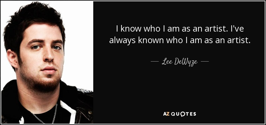 I know who I am as an artist. I've always known who I am as an artist. - Lee DeWyze