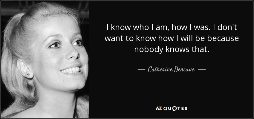 I know who I am, how I was. I don't want to know how I will be because nobody knows that. - Catherine Deneuve