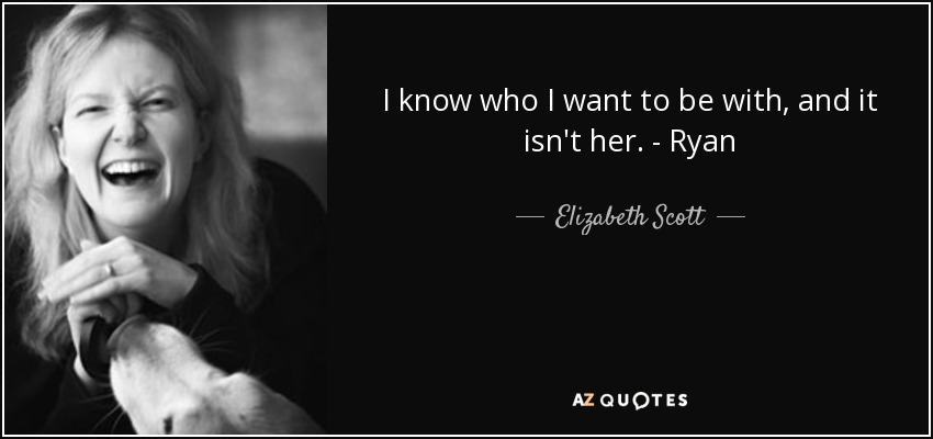 I know who I want to be with, and it isn't her. - Ryan - Elizabeth Scott