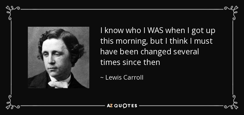 I know who I WAS when I got up this morning, but I think I must have been changed several times since then - Lewis Carroll