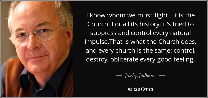 I know whom we must fight...it is the Church. For all its history, it's tried to suppress and control every natural impulse.That is what the Church does, and every church is the same: control, destroy, obliterate every good feeling. - Philip Pullman