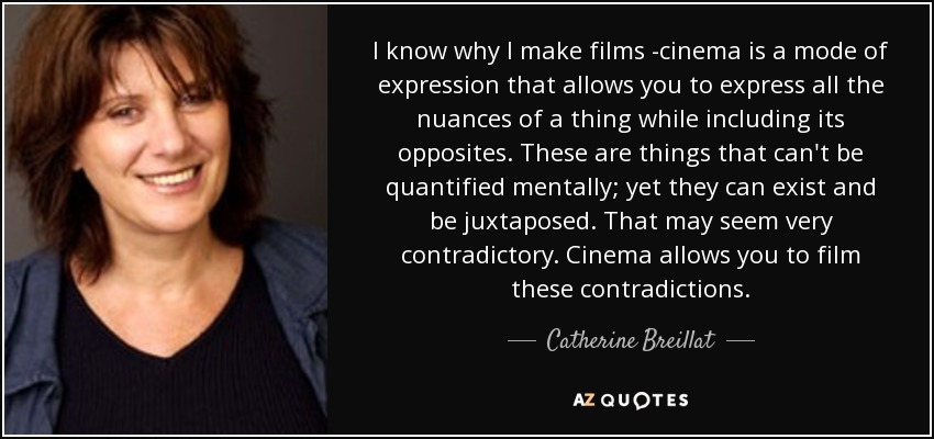 I know why I make films -cinema is a mode of expression that allows you to express all the nuances of a thing while including its opposites. These are things that can't be quantified mentally; yet they can exist and be juxtaposed. That may seem very contradictory. Cinema allows you to film these contradictions. - Catherine Breillat