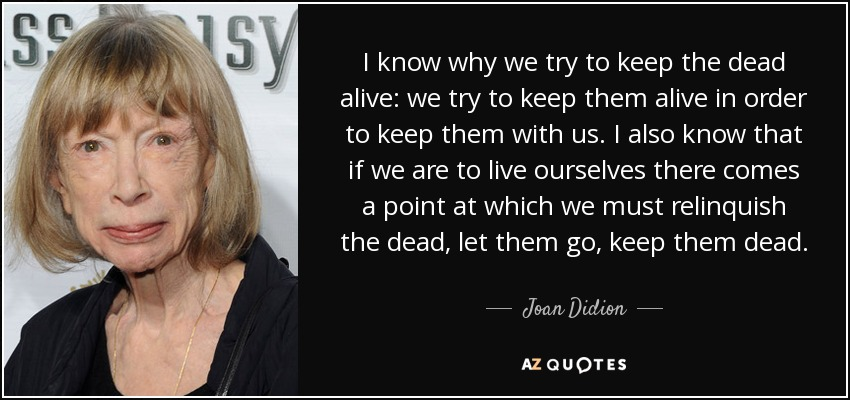 I know why we try to keep the dead alive: we try to keep them alive in order to keep them with us. I also know that if we are to live ourselves there comes a point at which we must relinquish the dead, let them go, keep them dead. - Joan Didion