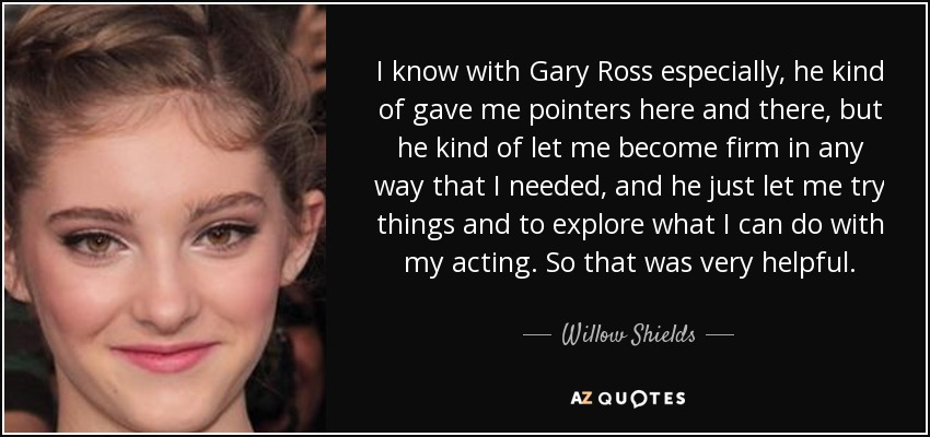 I know with Gary Ross especially, he kind of gave me pointers here and there, but he kind of let me become firm in any way that I needed, and he just let me try things and to explore what I can do with my acting. So that was very helpful. - Willow Shields