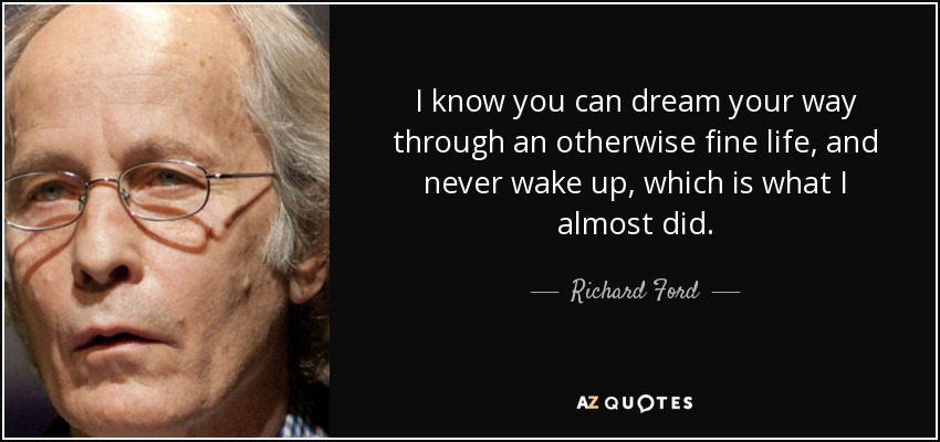 I know you can dream your way through an otherwise fine life, and never wake up, which is what I almost did. - Richard Ford