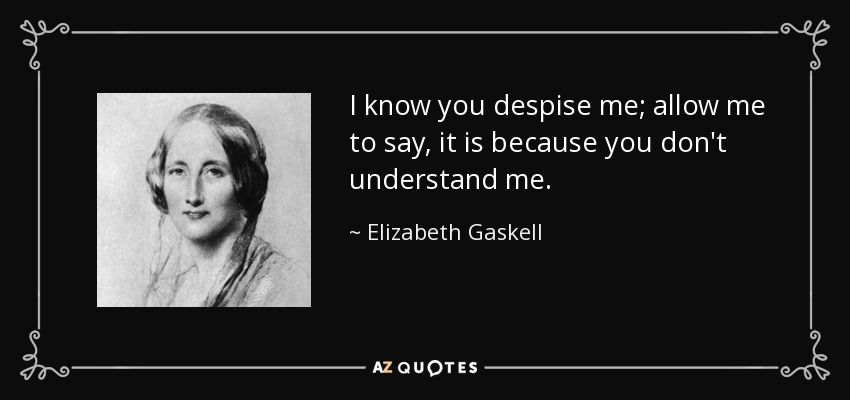 I know you despise me; allow me to say, it is because you don't understand me. - Elizabeth Gaskell