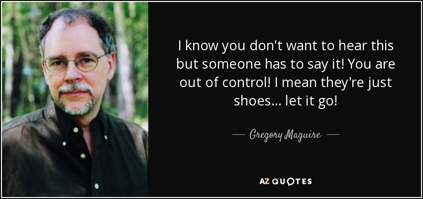 I know you don't want to hear this but someone has to say it! You are out of control! I mean they're just shoes... let it go! - Gregory Maguire
