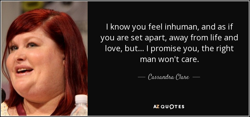 I know you feel inhuman, and as if you are set apart, away from life and love, but... I promise you, the right man won't care. - Cassandra Clare