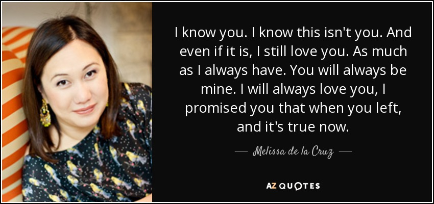 I know you. I know this isn't you. And even if it is, I still love you. As much as I always have. You will always be mine. I will always love you, I promised you that when you left, and it's true now. - Melissa de la Cruz