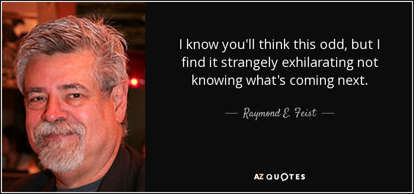 I know you'll think this odd, but I find it strangely exhilarating not knowing what's coming next. - Raymond E. Feist