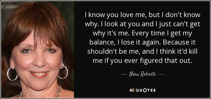 I know you love me, but I don't know why. I look at you and I just can't get why it's me. Every time I get my balance, I lose it again. Because it shouldn't be me, and I think it'd kill me if you ever figured that out. - Nora Roberts