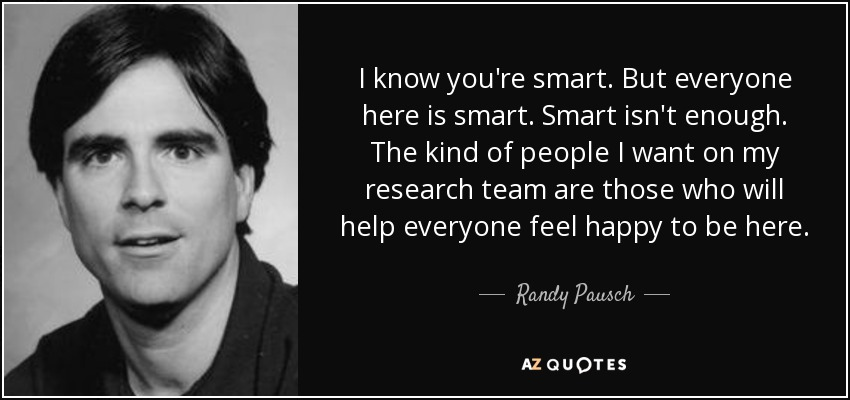 I know you're smart. But everyone here is smart. Smart isn't enough. The kind of people I want on my research team are those who will help everyone feel happy to be here. - Randy Pausch