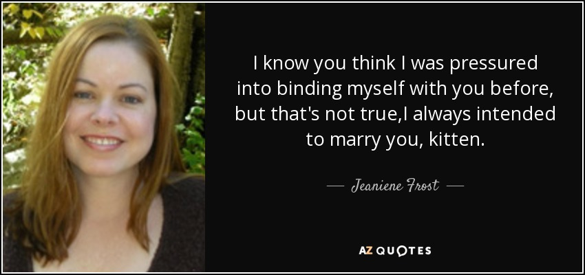 I know you think I was pressured into binding myself with you before, but that's not true,I always intended to marry you, kitten. - Jeaniene Frost