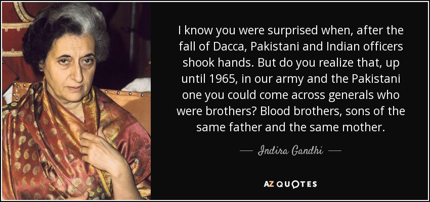 I know you were surprised when, after the fall of Dacca, Pakistani and Indian officers shook hands. But do you realize that, up until 1965, in our army and the Pakistani one you could come across generals who were brothers? Blood brothers, sons of the same father and the same mother. - Indira Gandhi