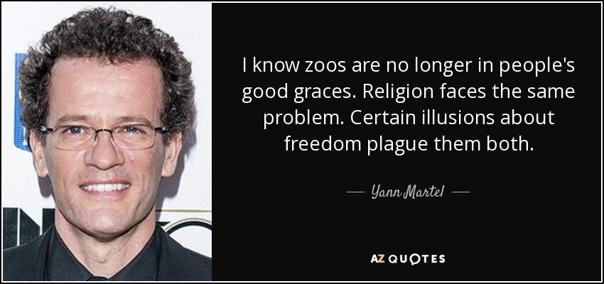 I know zoos are no longer in people's good graces. Religion faces the same problem. Certain illusions about freedom plague them both. - Yann Martel