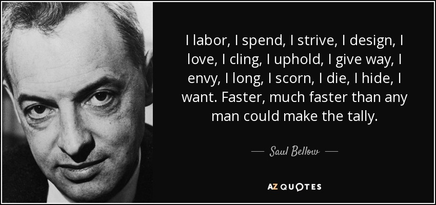 I labor, I spend, I strive, I design, I love, I cling, I uphold, I give way, I envy, I long, I scorn, I die, I hide, I want. Faster, much faster than any man could make the tally. - Saul Bellow