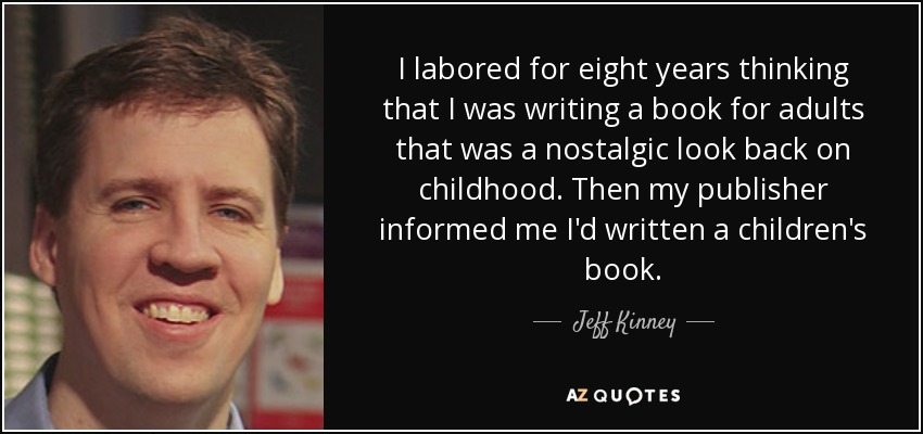 I labored for eight years thinking that I was writing a book for adults that was a nostalgic look back on childhood. Then my publisher informed me I'd written a children's book. - Jeff Kinney