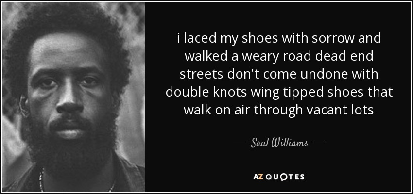 i laced my shoes with sorrow and walked a weary road dead end streets don't come undone with double knots wing tipped shoes that walk on air through vacant lots - Saul Williams