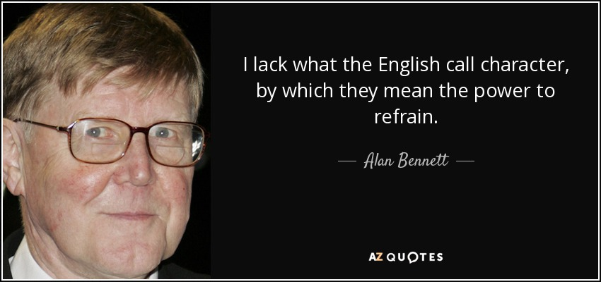 I lack what the English call character, by which they mean the power to refrain. - Alan Bennett