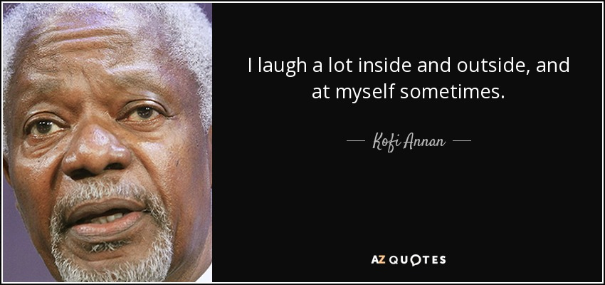 I laugh a lot inside and outside, and at myself sometimes. - Kofi Annan