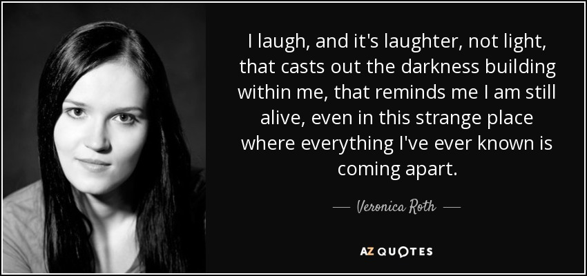 I laugh, and it's laughter, not light, that casts out the darkness building within me, that reminds me I am still alive, even in this strange place where everything I've ever known is coming apart. - Veronica Roth