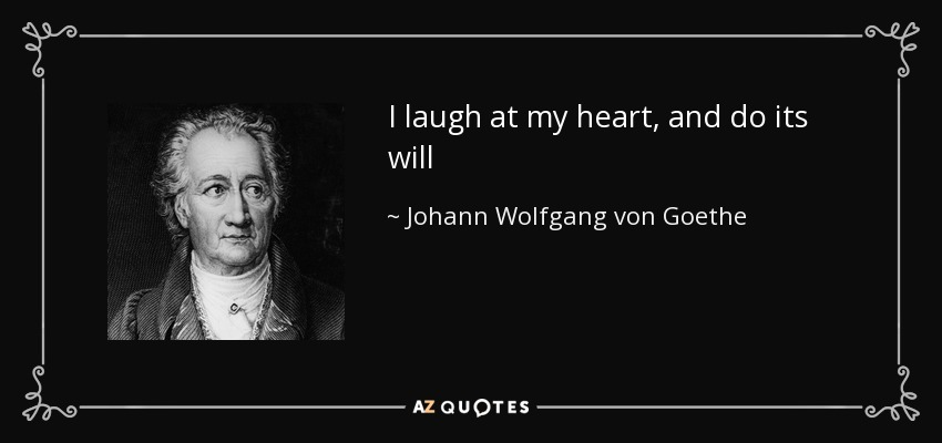 I laugh at my heart, and do its will - Johann Wolfgang von Goethe