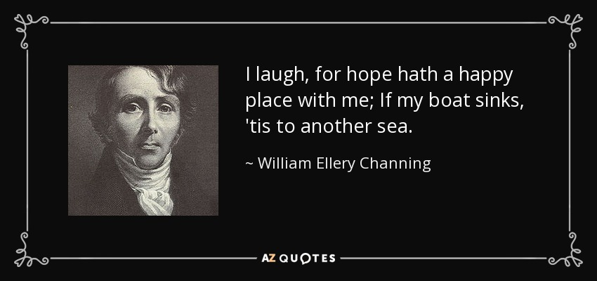I laugh, for hope hath a happy place with me; If my boat sinks, 'tis to another sea. - William Ellery Channing