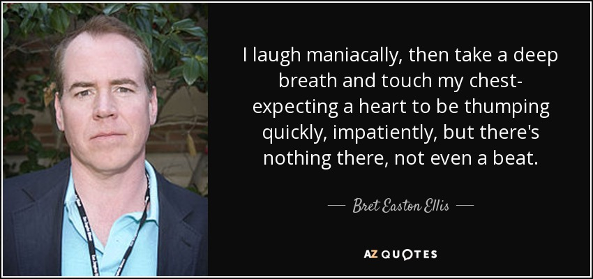 I laugh maniacally, then take a deep breath and touch my chest- expecting a heart to be thumping quickly, impatiently, but there's nothing there, not even a beat. - Bret Easton Ellis