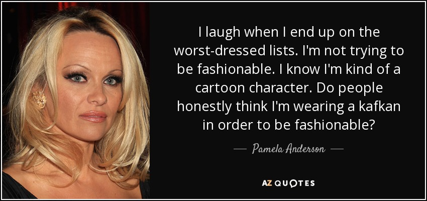 I laugh when I end up on the worst-dressed lists. I'm not trying to be fashionable. I know I'm kind of a cartoon character. Do people honestly think I'm wearing a kafkan in order to be fashionable? - Pamela Anderson