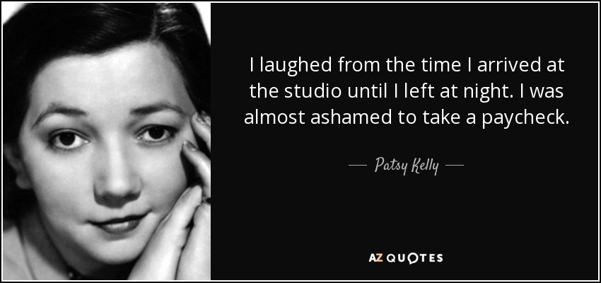 I laughed from the time I arrived at the studio until I left at night. I was almost ashamed to take a paycheck. - Patsy Kelly