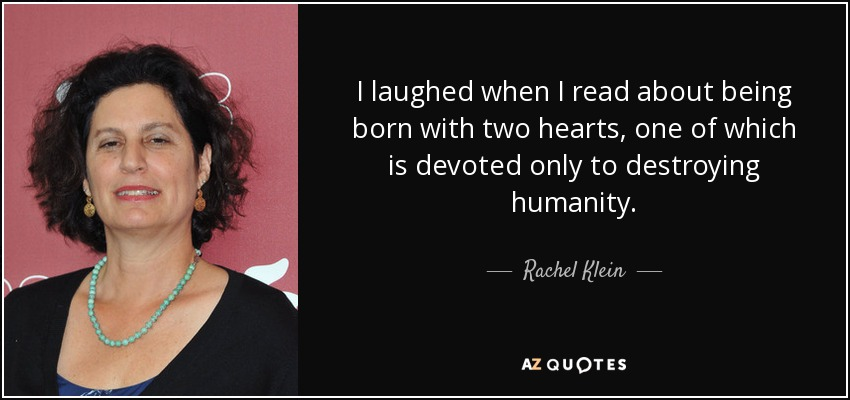 I laughed when I read about being born with two hearts, one of which is devoted only to destroying humanity. - Rachel Klein
