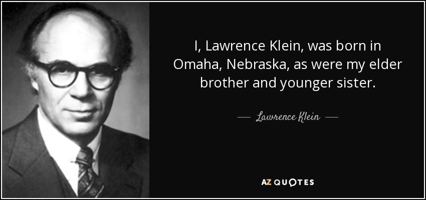 I, Lawrence Klein, was born in Omaha, Nebraska, as were my elder brother and younger sister. - Lawrence Klein