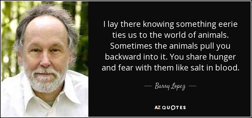 I lay there knowing something eerie ties us to the world of animals. Sometimes the animals pull you backward into it. You share hunger and fear with them like salt in blood. - Barry Lopez