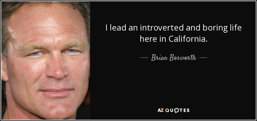 I lead an introverted and boring life here in California. - Brian Bosworth