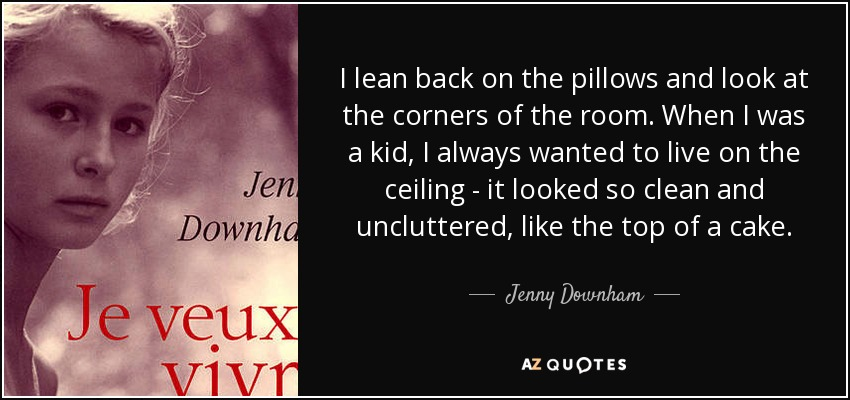 I lean back on the pillows and look at the corners of the room. When I was a kid, I always wanted to live on the ceiling - it looked so clean and uncluttered, like the top of a cake. - Jenny Downham