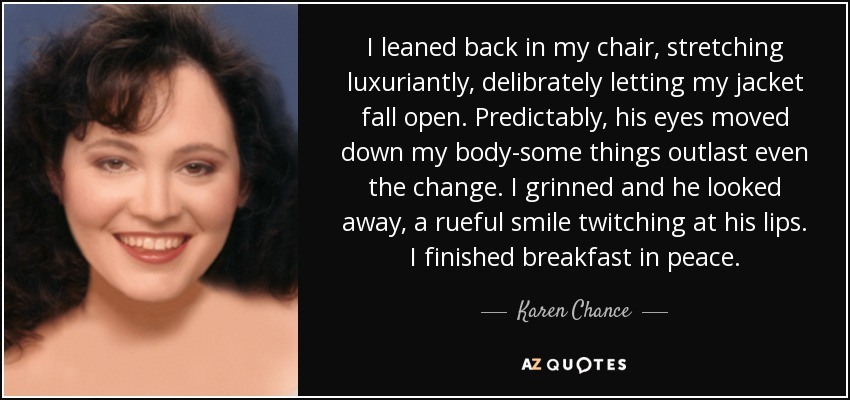 I leaned back in my chair, stretching luxuriantly, delibrately letting my jacket fall open. Predictably, his eyes moved down my body-some things outlast even the change. I grinned and he looked away, a rueful smile twitching at his lips. I finished breakfast in peace. - Karen Chance