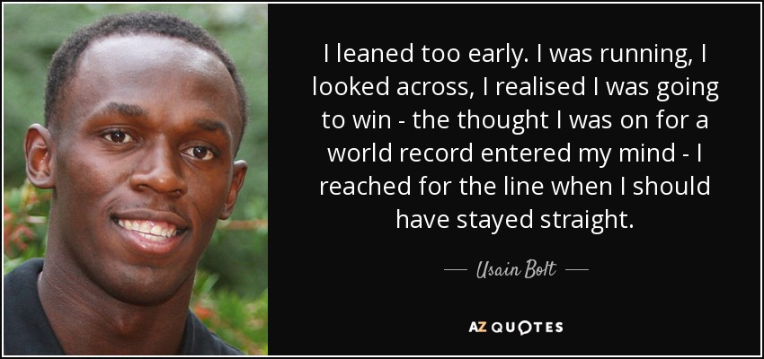 I leaned too early. I was running, I looked across, I realised I was going to win - the thought I was on for a world record entered my mind - I reached for the line when I should have stayed straight. - Usain Bolt