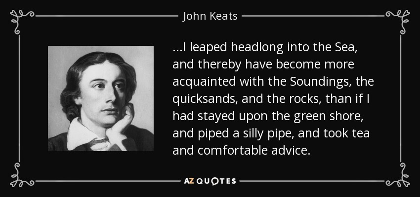 ...I leaped headlong into the Sea, and thereby have become more acquainted with the Soundings, the quicksands, and the rocks, than if I had stayed upon the green shore, and piped a silly pipe, and took tea and comfortable advice. - John Keats