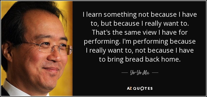 I learn something not because I have to, but because I really want to. That's the same view I have for performing. I'm performing because I really want to, not because I have to bring bread back home. - Yo-Yo Ma