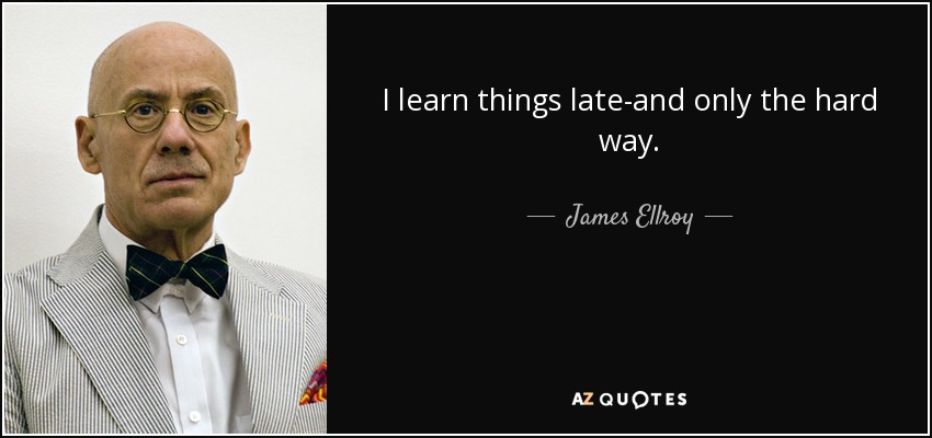 James Ellroy Quote I Learn Things Late And Only The Hard Way