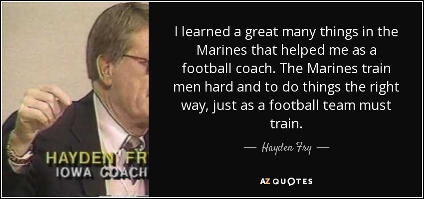 I learned a great many things in the Marines that helped me as a football coach. The Marines train men hard and to do things the right way, just as a football team must train. - Hayden Fry
