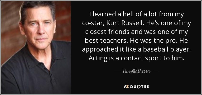 I learned a hell of a lot from my co-star, Kurt Russell. He's one of my closest friends and was one of my best teachers. He was the pro. He approached it like a baseball player. Acting is a contact sport to him. - Tim Matheson