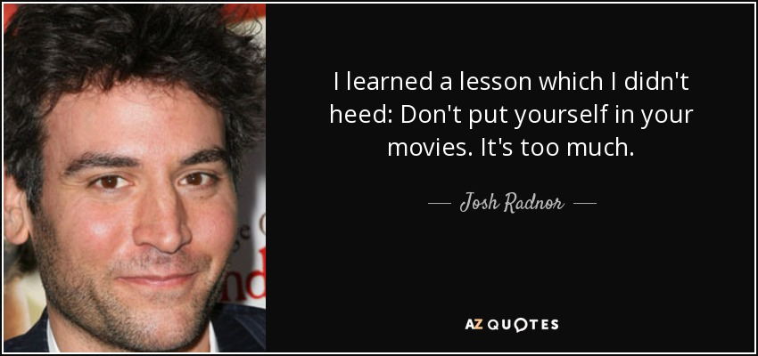 I learned a lesson which I didn't heed: Don't put yourself in your movies. It's too much. - Josh Radnor