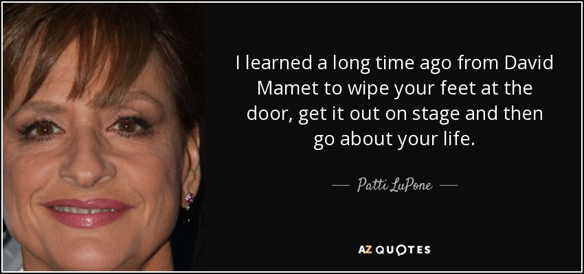 I learned a long time ago from David Mamet to wipe your feet at the door, get it out on stage and then go about your life. - Patti LuPone