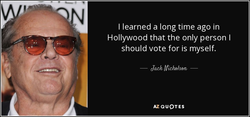 I learned a long time ago in Hollywood that the only person I should vote for is myself. - Jack Nicholson