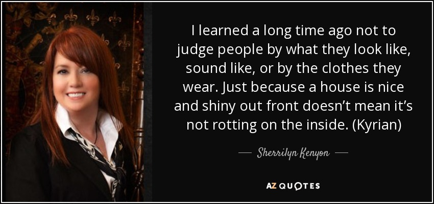 I learned a long time ago not to judge people by what they look like, sound like, or by the clothes they wear. Just because a house is nice and shiny out front doesn't mean it's not rotting on the inside. (Kyrian) - Sherrilyn Kenyon