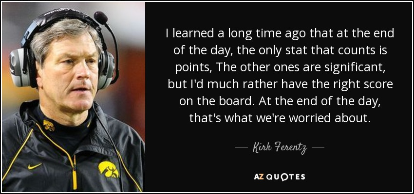 I learned a long time ago that at the end of the day, the only stat that counts is points, The other ones are significant, but I'd much rather have the right score on the board. At the end of the day, that's what we're worried about. - Kirk Ferentz